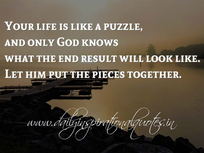Your life is like a puzzle, and only God knows what the end result will look like. Let him put the pieces together. ~ Anonymous