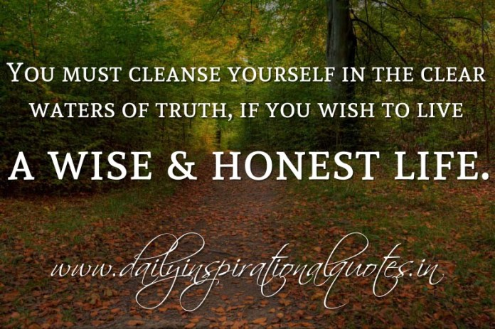 You must cleanse yourself in the clear waters of truth, if you wish to live a wise & honest life. ~ Anonymous