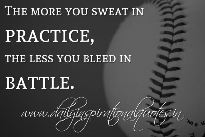 The more you sweat in practice, the less you bleed in battle. ~ Anonymous