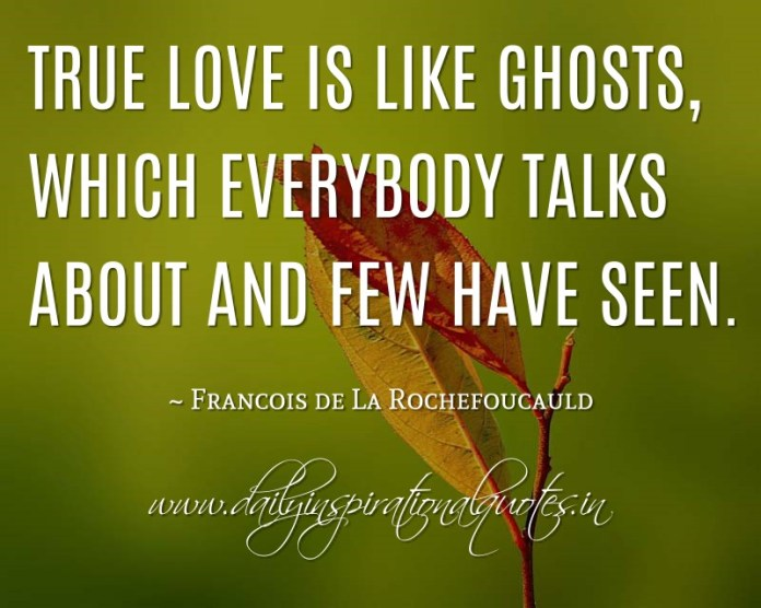 True love is like ghosts, which everybody talks about and few have seen. ~ Francois de La Rochefoucauld