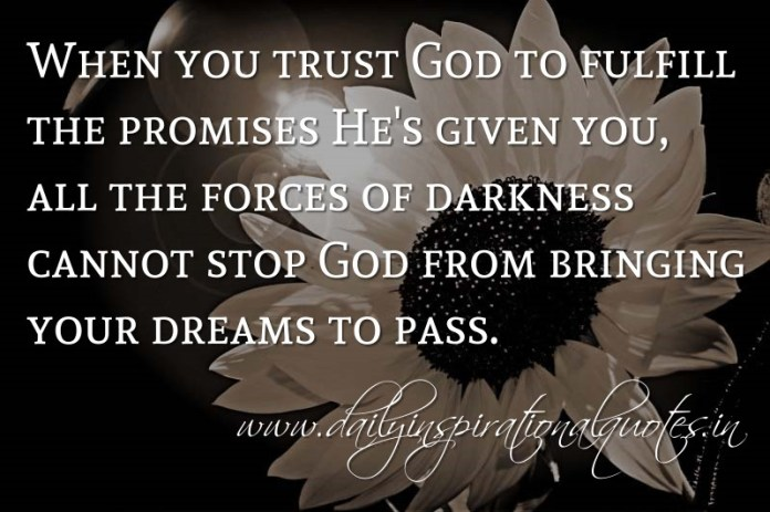 When you trust God to fulfill the promises He's given you, all the forces of darkness cannot stop God from bringing your dreams to pass. ~ Anonymous