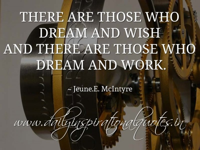 There are those who dream and wish and there are those who dream and work. ~ Jeune.E. McIntyre
