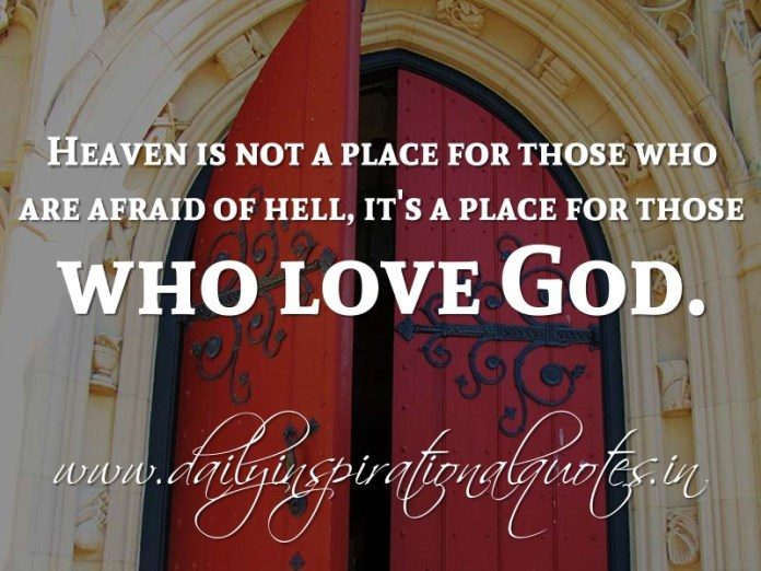 Heaven is not a place for those who are afraid of hell, it's a place for those who love God ~ Anonymous