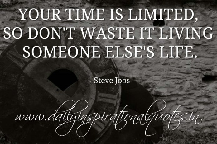 Your time is limited, so don't waste it living someone else's life. ~ Steve Jobs