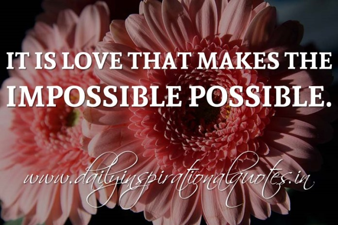 It is love that makes the impossible possible. ~ Anonymous