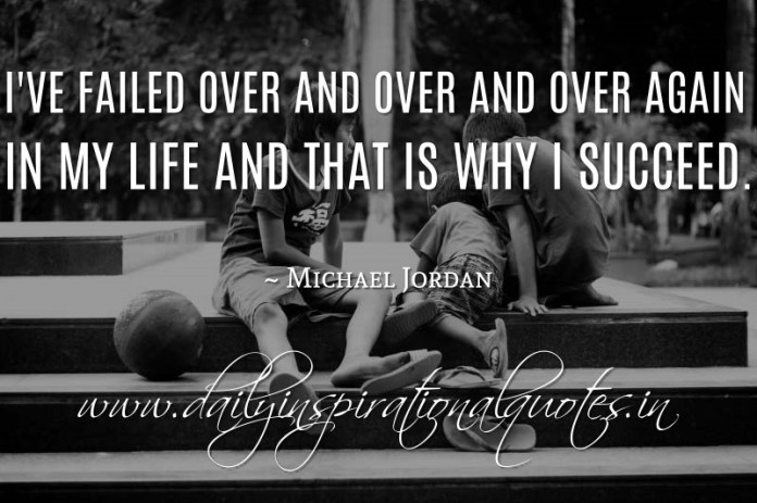 I've failed over and over and over again in my life and that is why I succeed. ~ Michael Jordan