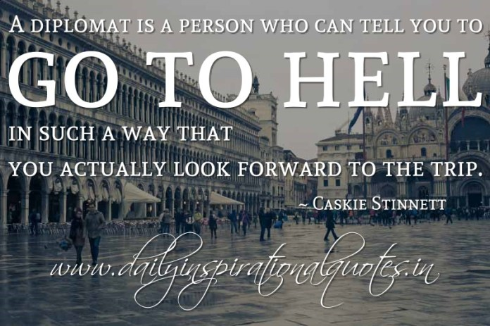 A diplomat is a person who can tell you to go to hell in such a way that you actually look forward to the trip. ~ Caskie Stinnett