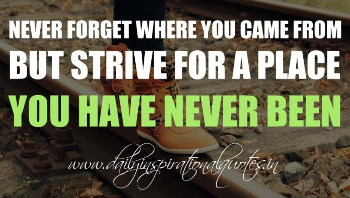 Never forget where you came from but strive for a place you have never been. ~ Anonymous