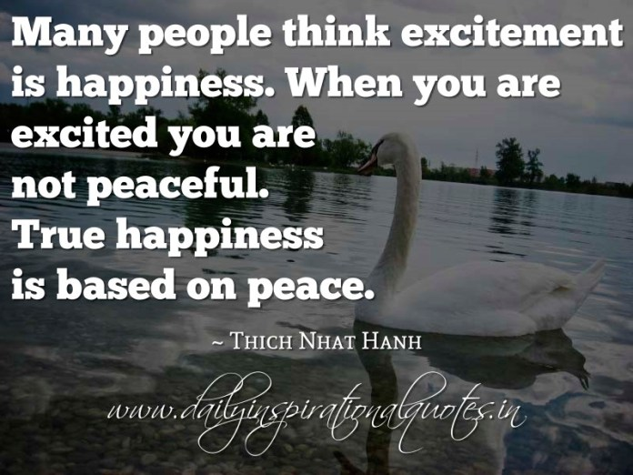 Many people think excitement is happiness. When you are excited you are not peaceful. True happiness is based on peace. ~ Thich Nhat Hanh