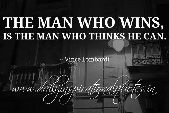 The man who wins, is the man who thinks he can. ~ Vince Lombardi