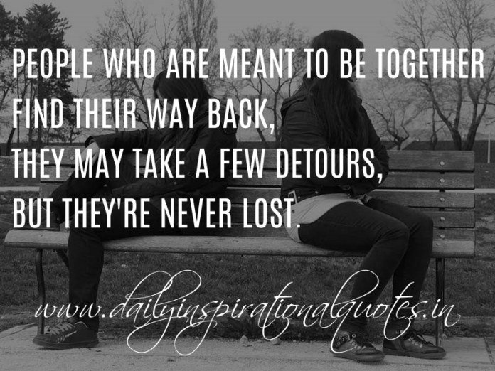 People who are meant to be together find their way back, they may take a few detours, but they're never lost. ~ Anonymous
