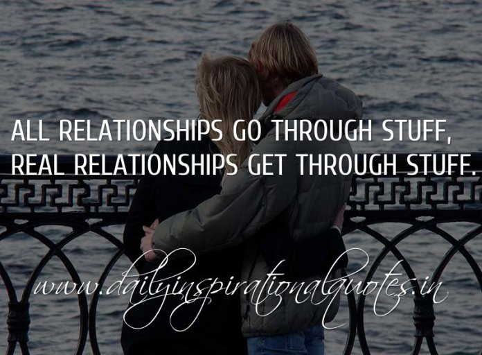 All relationships go through stuff, real relationships get through stuff. ~ Anonymous