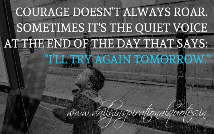 Courage doesn't always roar. Sometimes it's the quiet voice at the end of the day that says: I'll try again tomorrow. ~ Anonymous