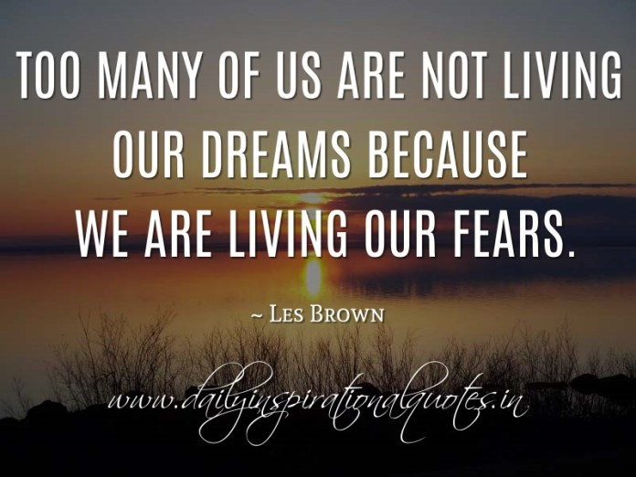 Too many of us are not living our dreams because we are living our fears. ~ Les Brown