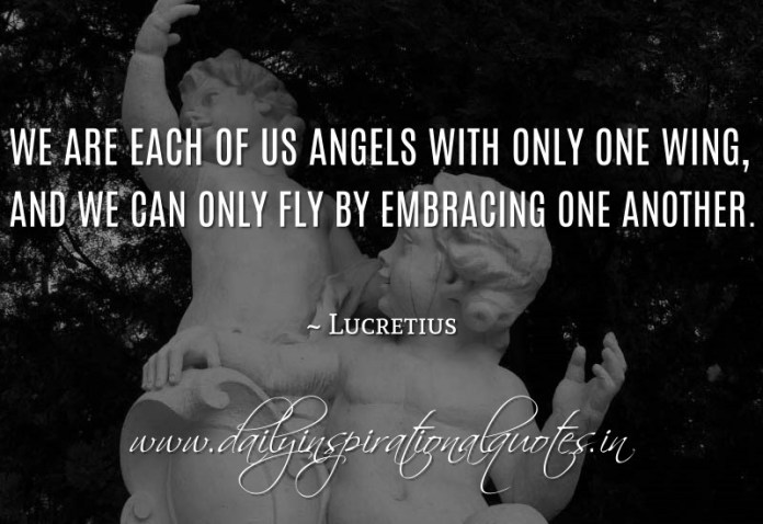 We are each of us angels with only one wing, and we can only fly by embracing one another. ~ Lucretius