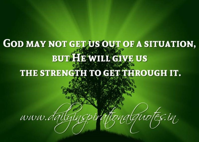 God may not get us out of a situation, but He will give us the strength to get through it. ~ Anonymous