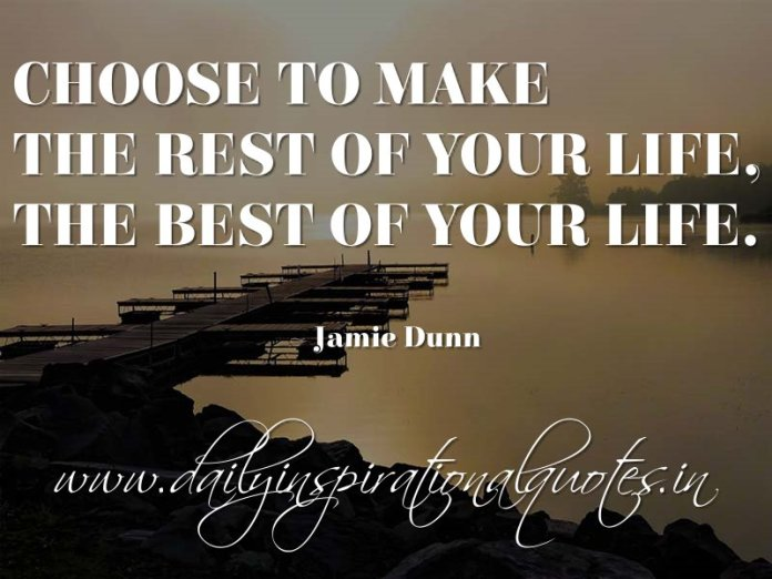 Choose to make the rest of your life, the best of your life. ~ Jamie Dunn