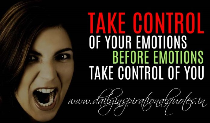 Take control of your emotions before emotions take control of you. ~ Anonymous