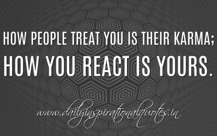 How people treat you is their karma; how you react is yours. ~ Anonymous