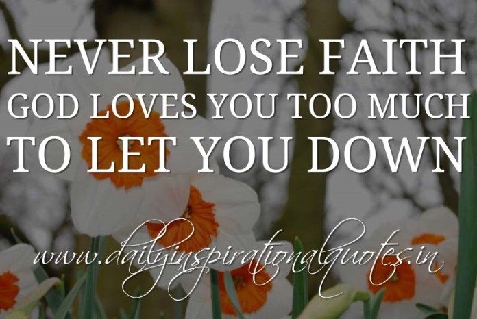 Never lose faith. God loves you too much to let you down. ~ Anonymous