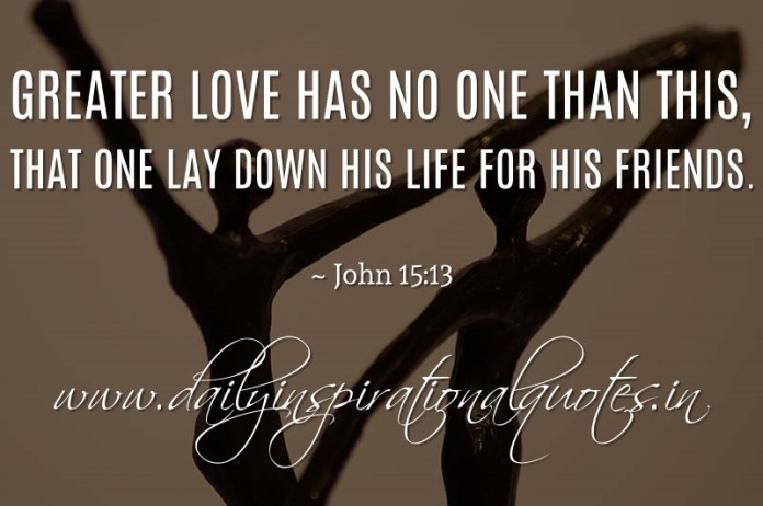 Greater love has no one than this, that one lay down his life for his friends. ~ John 15:13