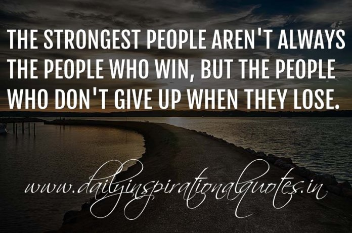 The strongest people aren't always the people who win, but the people who don't give up when they lose. ~ Anonymous