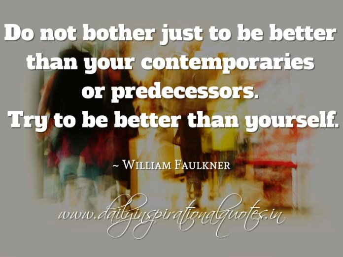 Do not bother just to be better than your contemporaries or predecessors. Try to be better than yourself. ~ William Faulkner