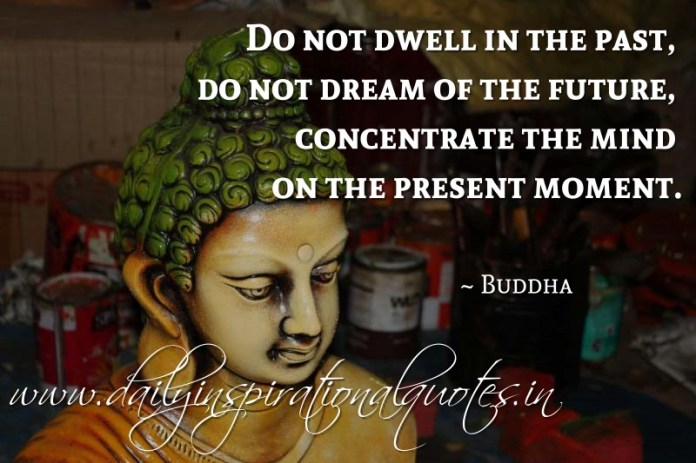 Do not dwell in the past, do not dream of the future, concentrate the mind on the present moment. ~ Buddha