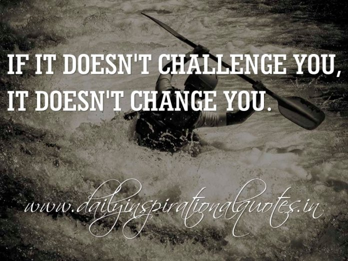 If it doesn't challenge you, it doesn't change you. ~ Anonymous