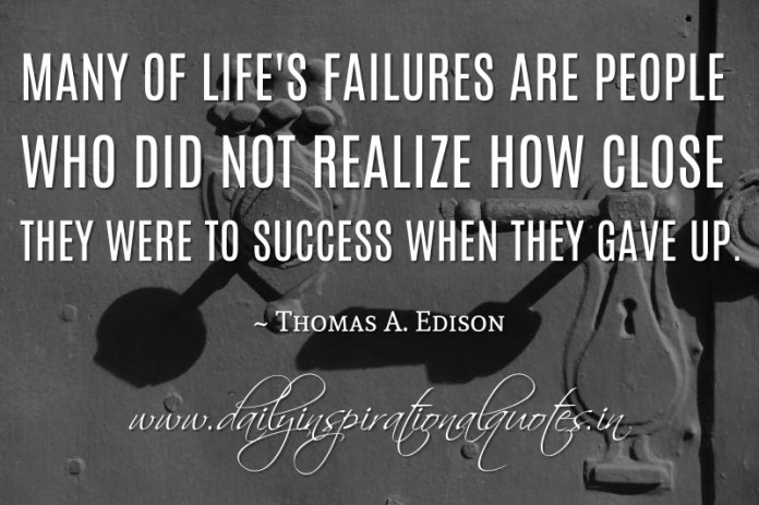 Many of life's failures are people who did not realize how close they were to success when they gave up. ~ Thomas A. Edison