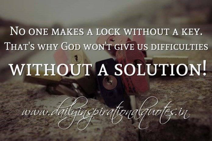No one makes a lock without a key. That's why God won't give us difficulties without a solution! ~ Anonymous