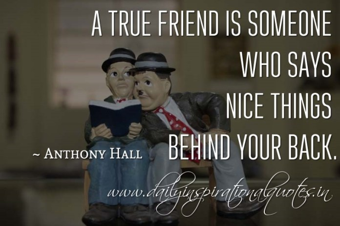 A true friend is someone who says nice things behind your back. ~ Anthony Hall