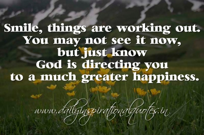 Smile, things are working out. You may not see it now, but just know God is directing you to a much greater happiness. ~ Anonymous