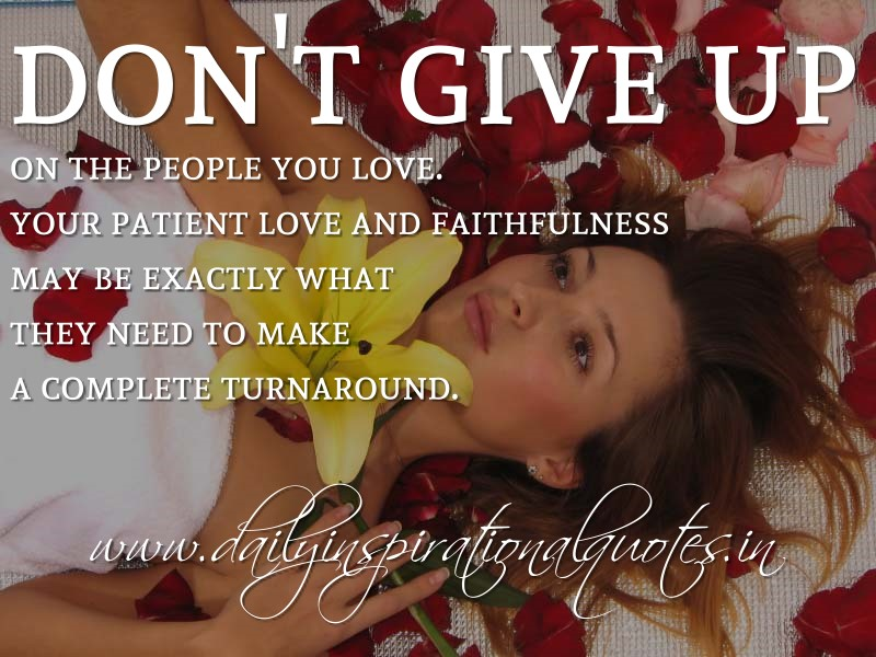 Don't give up on the people you love  Your patient love and