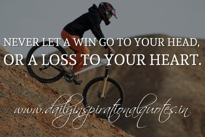 Never let a win go to your head, or a loss to your heart. ~ Anonymous