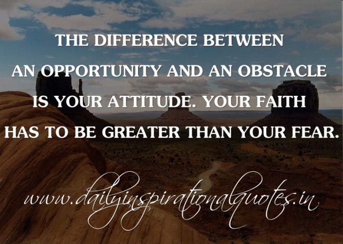 The difference between an opportunity and an obstacle is your attitude. Your faith has to be greater than your fear. ~ Anonymous