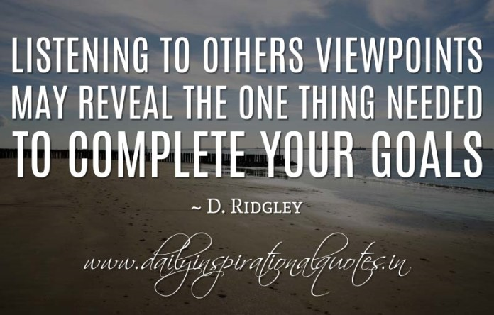 Listening to others viewpoints may reveal the one thing needed to complete your goals. ~ D. Ridgley