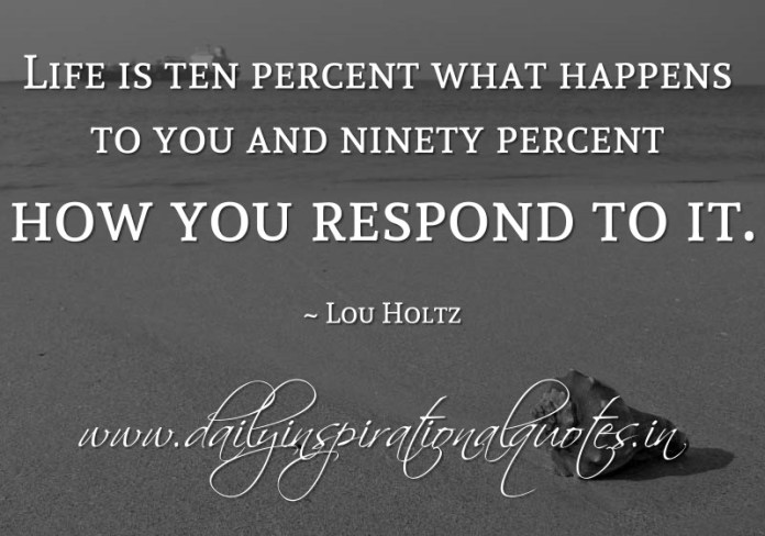 Life is ten percent what happens to you and ninety percent how you respond to it. ~ Lou Holtz