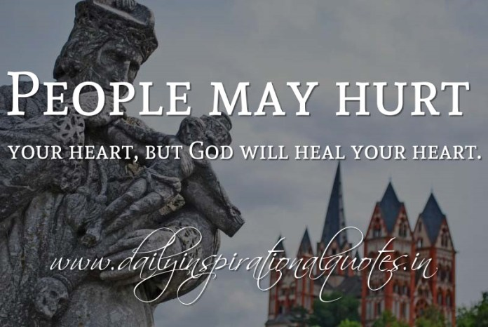 People may hurt your heart, but God will heal your heart. ~ Anonymous