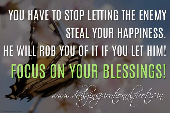You have to stop letting the enemy steal your happiness. He will rob you of it if you let him! Focus on your blessings! ~ Anonymous