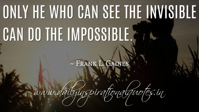 Only he who can see the invisible can do the impossible. ~ Frank L. Gaines