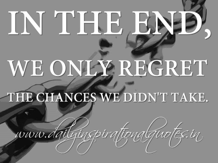 In the end, we only regret the chances we didn't take. ~ Anonymous