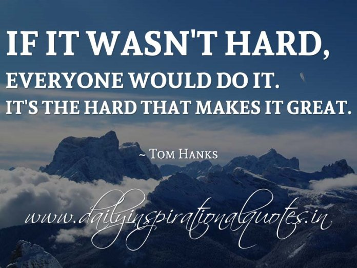 If it wasn't hard, everyone would do it. It's the hard that makes it great. ~ Tom Hanks