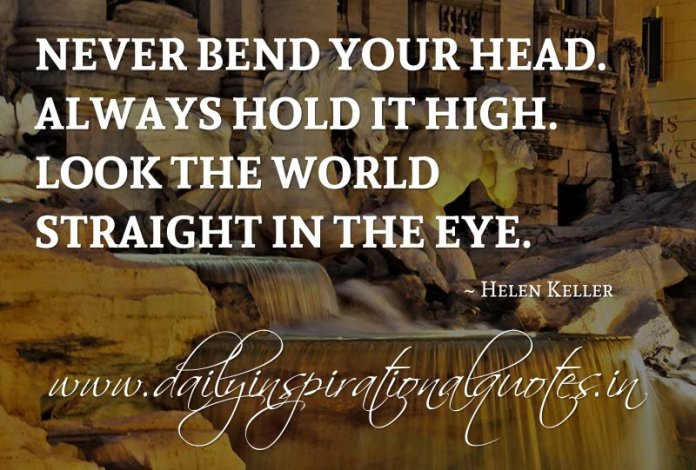 Never bend your head. Always hold it high. Look the world straight in the eye. ~ Helen Keller