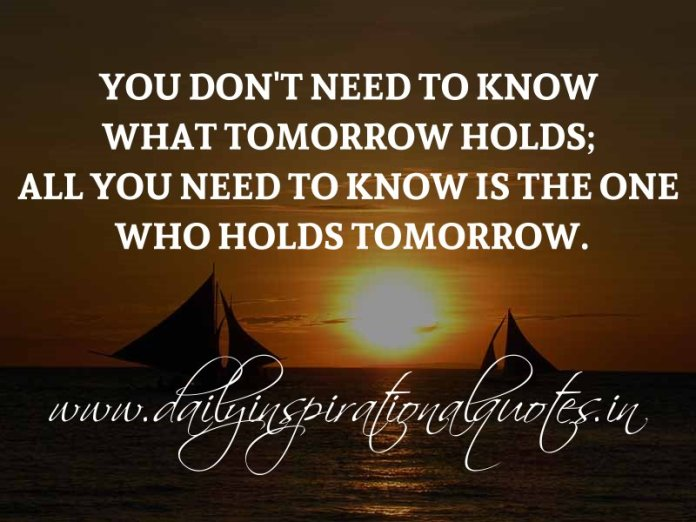 You don't need to know what tomorrow holds; all you need to know is the One who holds tomorrow. ~ Anonymous