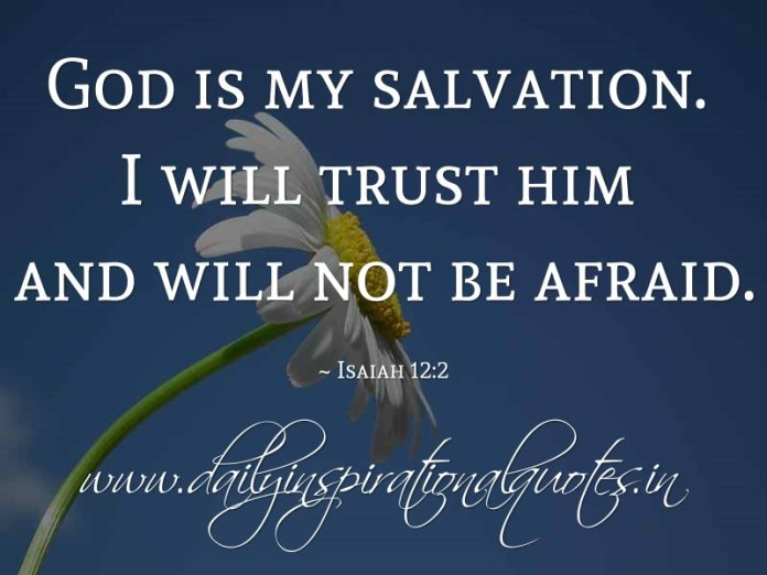 God is my salvation. I will trust him and will not be afraid. ~ Isaiah 12:2