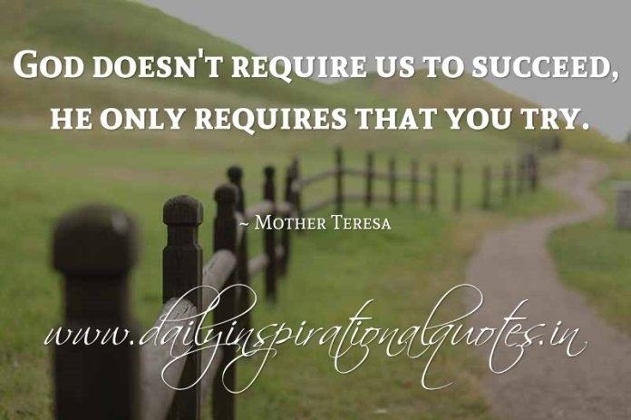 God doesn't require us to succeed, he only requires that you try. ~ Mother Teresa