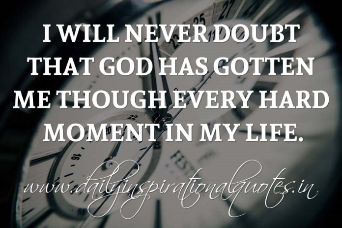 I will never doubt that God has gotten me though every hard moment in my life. ~ Anonymous
