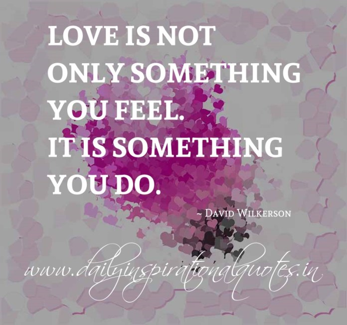 Love is not only something you feel. It is something you do. ~ David Wilkerson