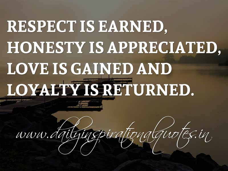 Respect Is Earned, Honesty Is Appreciated, Love Is Gained